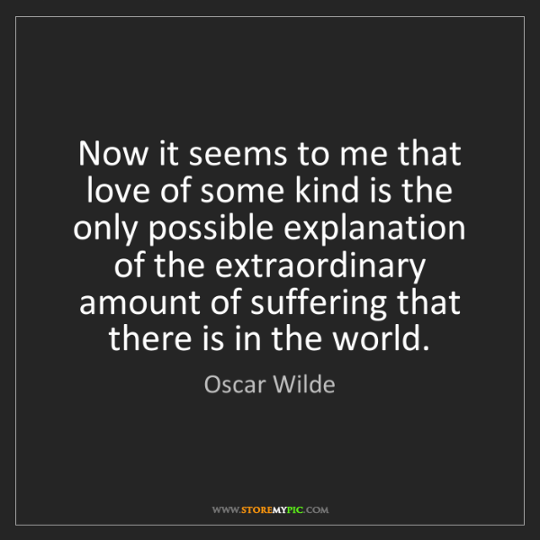 Oscar Wilde: Now it seems to me that love of some kind is the only...