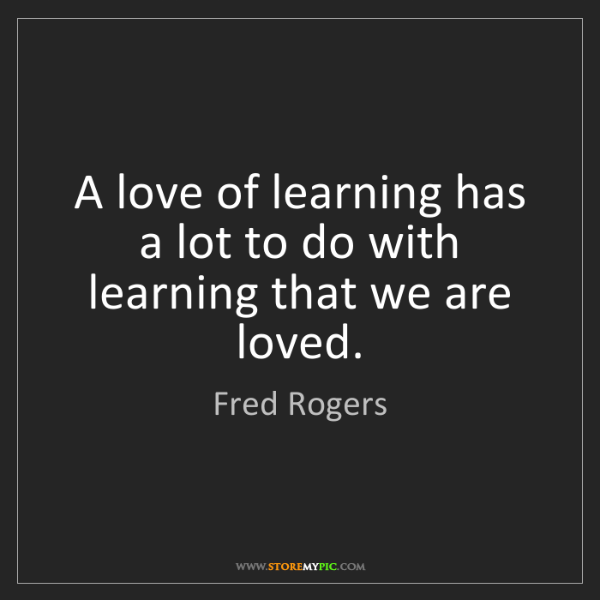 Fred Rogers: A love of learning has a lot to do with learning that...
