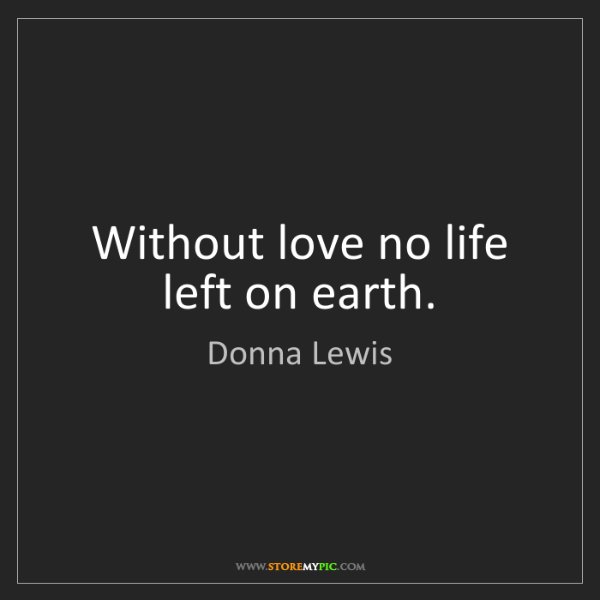 Donna Lewis: Without love no life left on earth.