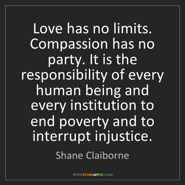 Shane Claiborne: Love has no limits. Compassion has no party. It is the...