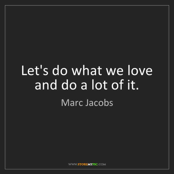 Marc Jacobs: Let's do what we love and do a lot of it.