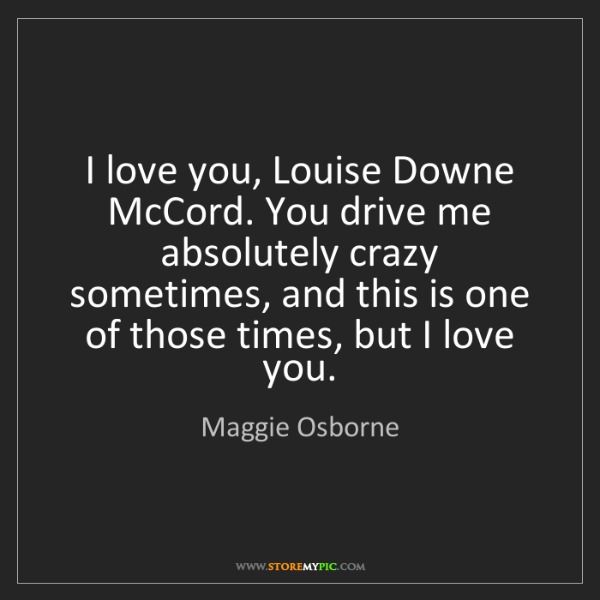 Maggie Osborne: I love you, Louise Downe McCord. You drive me absolutely...