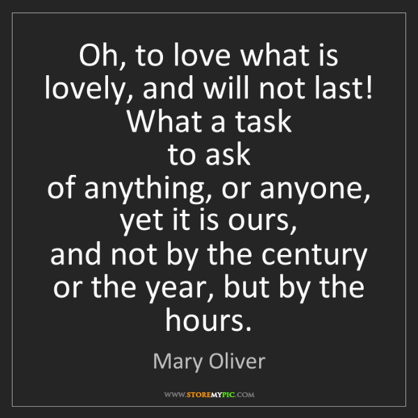 Mary Oliver: Oh, to love what is lovely, and will not last!  What...