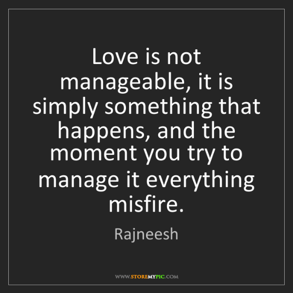 Rajneesh: Love is not manageable, it is simply something that happens,...