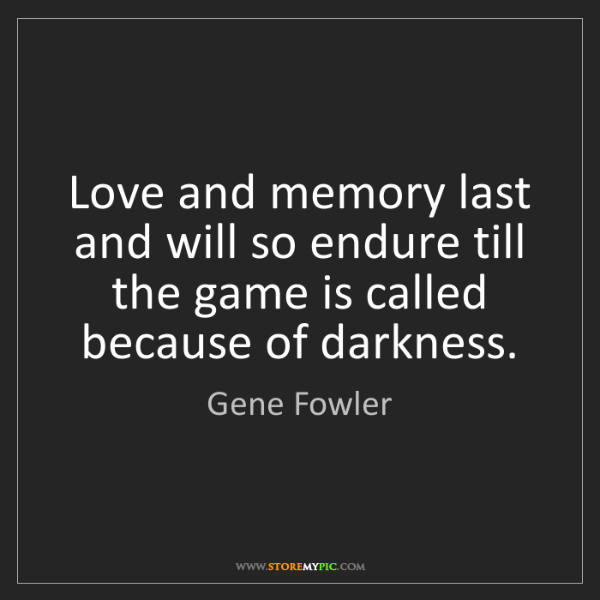 Gene Fowler: Love and memory last and will so endure till the game...