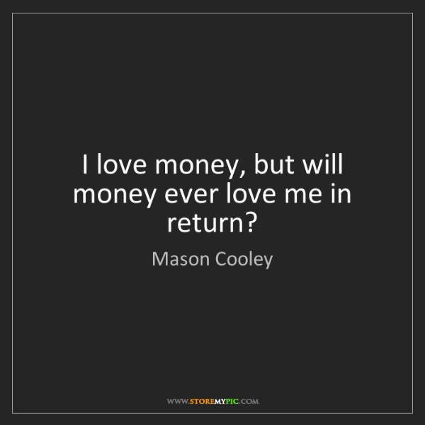 Mason Cooley: I love money, but will money ever love me in return?