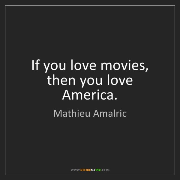 Mathieu Amalric: If you love movies, then you love America.