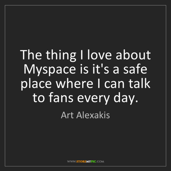 Art Alexakis: The thing I love about Myspace is it's a safe place where...