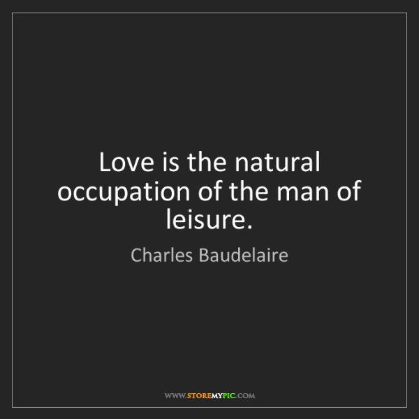 Charles Baudelaire: Love is the natural occupation of the man of leisure.