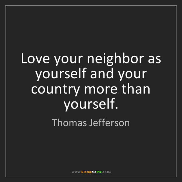 Thomas Jefferson: Love your neighbor as yourself and your country more...