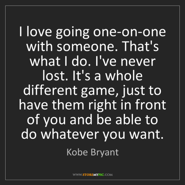 Kobe Bryant: I love going one-on-one with someone. That's what I do....