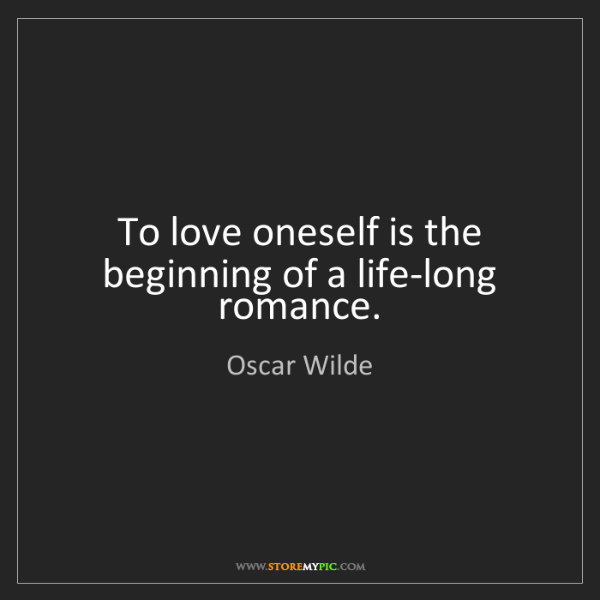 Oscar Wilde: To love oneself is the beginning of a life-long romance.