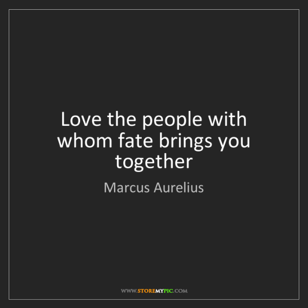 Marcus Aurelius: Love the people with whom fate brings you together