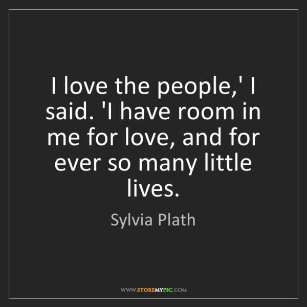 Sylvia Plath: I love the people,' I said. 'I have room in me for love,...