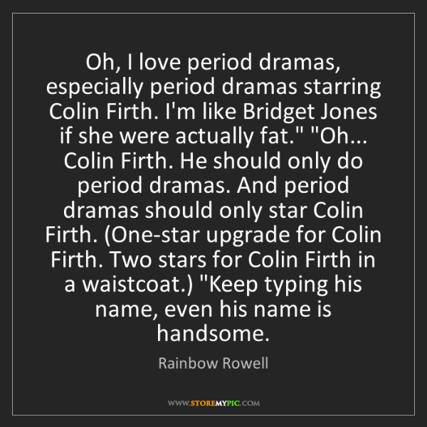 Rainbow Rowell: Oh, I love period dramas, especially period dramas starring...