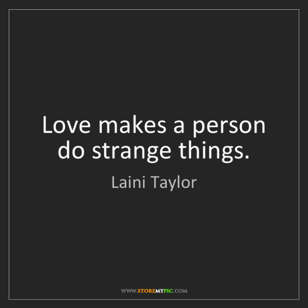 Laini Taylor: Love makes a person do strange things.