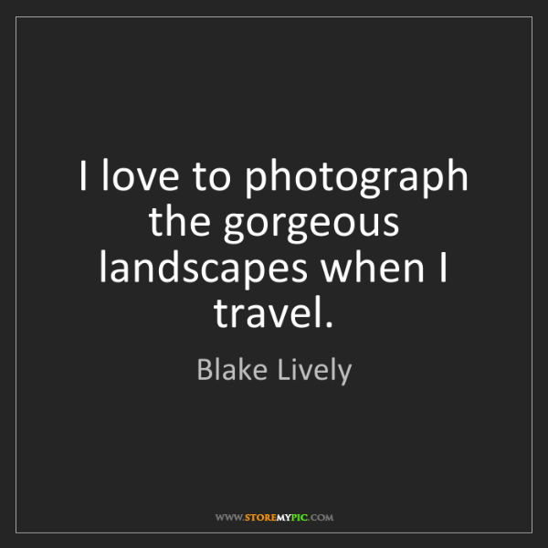 Blake Lively: I love to photograph the gorgeous landscapes when I travel.