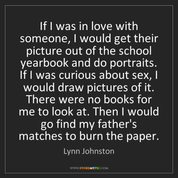 Lynn Johnston: If I was in love with someone, I would get their picture...