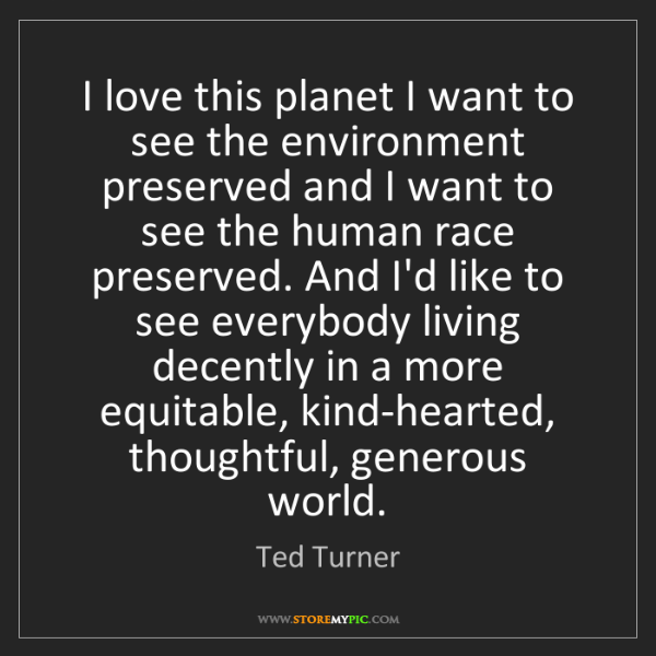 Ted Turner: I love this planet I want to see the environment preserved...