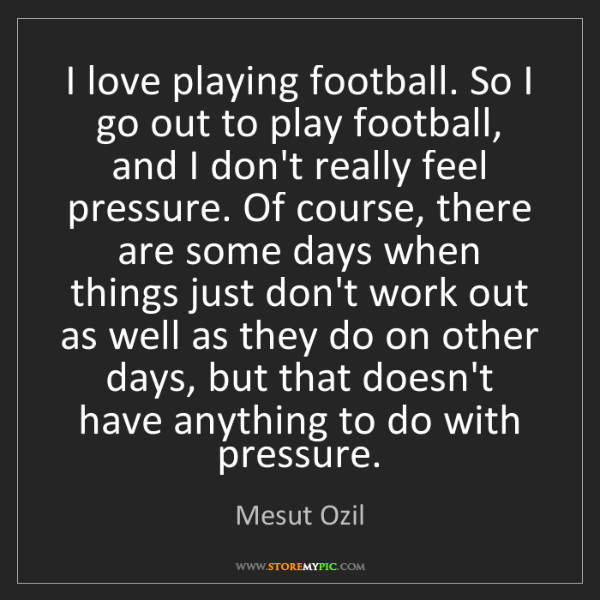 Mesut Ozil: I love playing football. So I go out to play football,...