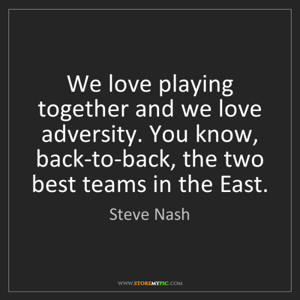 Steve Nash: We love playing together and we love adversity. You know,...
