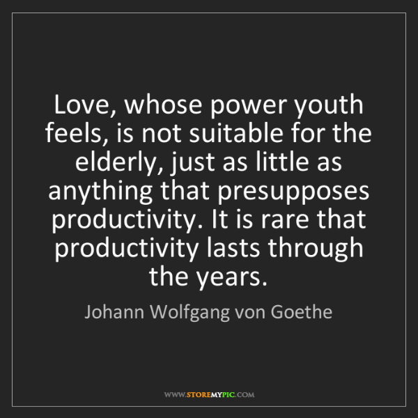Johann Wolfgang von Goethe: Love, whose power youth feels, is not suitable for the...