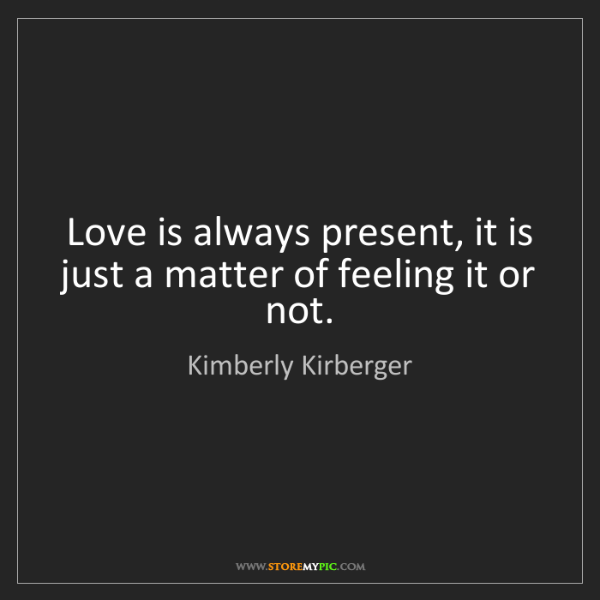 Kimberly Kirberger: Love is always present, it is just a matter of feeling...