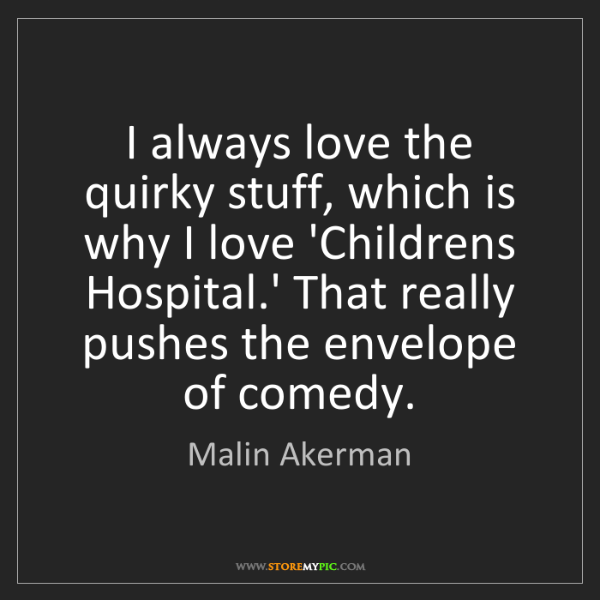 Malin Akerman: I always love the quirky stuff, which is why I love 'Childrens...