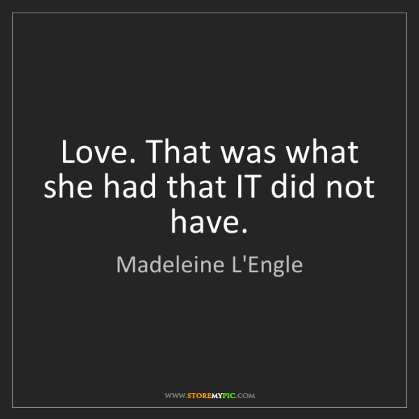 Madeleine L'Engle: Love. That was what she had that IT did not have.