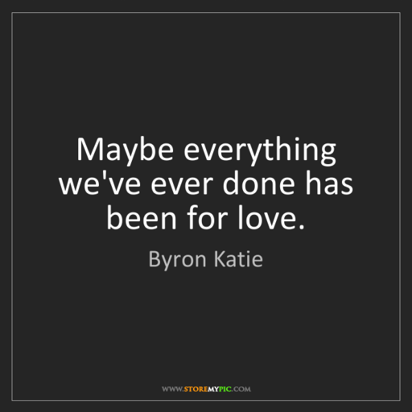 Byron Katie: Maybe everything we've ever done has been for love.