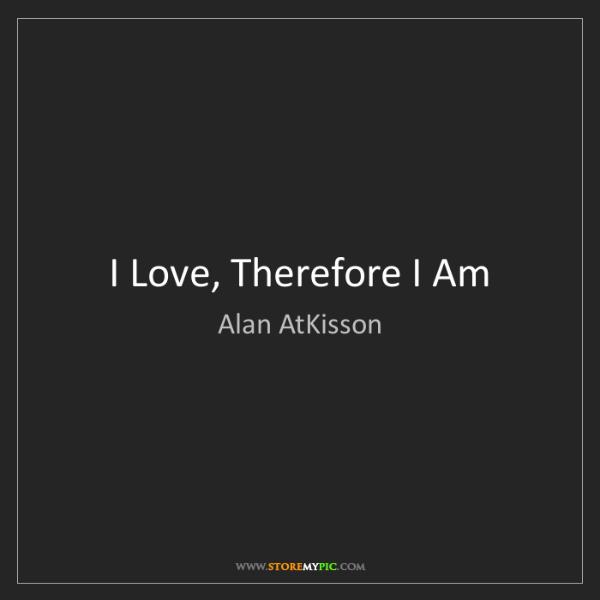 Alan AtKisson: I Love, Therefore I Am