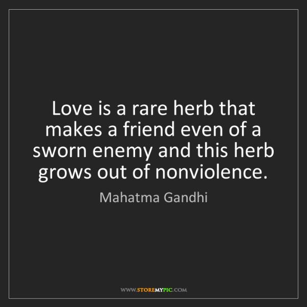 Mahatma Gandhi: Love is a rare herb that makes a friend even of a sworn...