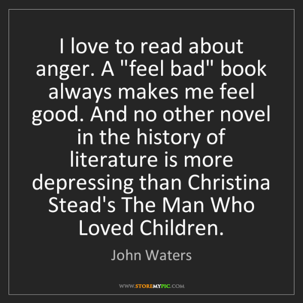 "John Waters: I love to read about anger. A ""feel bad"" book always..."