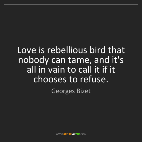 Georges Bizet: Love is rebellious bird that nobody can tame, and it's...