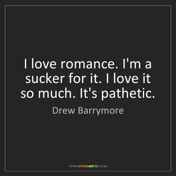 Drew Barrymore: I love romance. I'm a sucker for it. I love it so much....