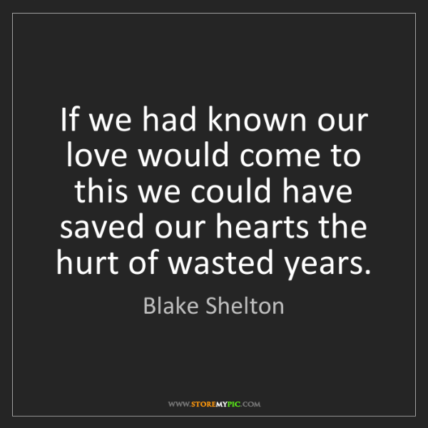 Blake Shelton: If we had known our love would come to this we could...