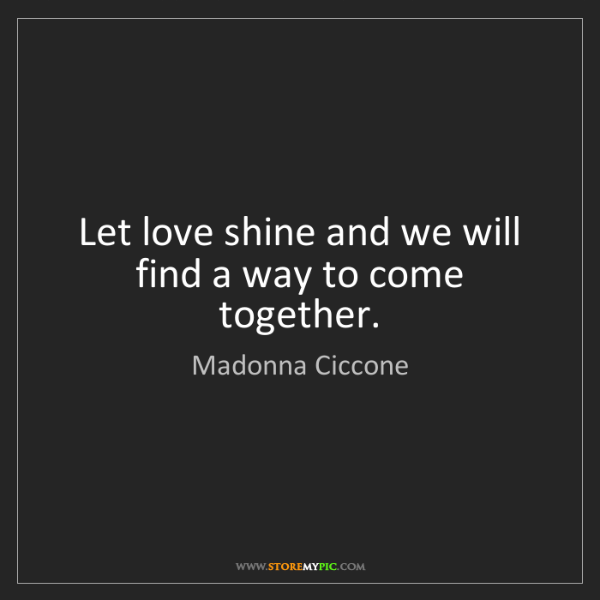 Madonna Ciccone: Let love shine and we will find a way to come together.