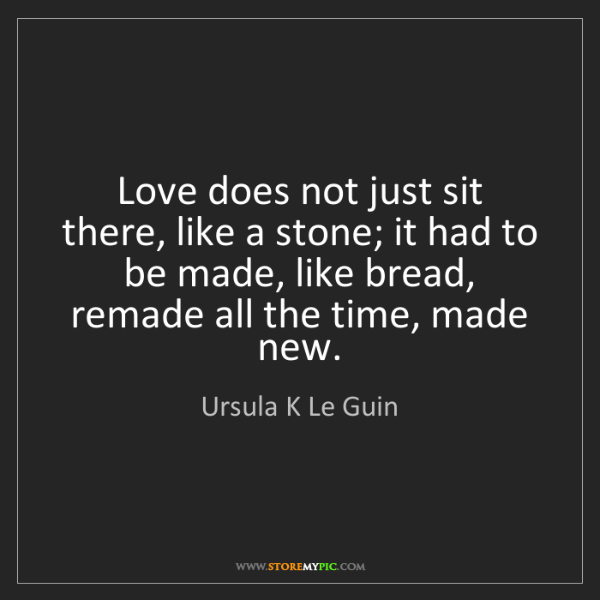 Ursula K Le Guin: Love does not just sit there, like a stone; it had to...