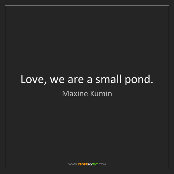 Maxine Kumin: Love, we are a small pond.