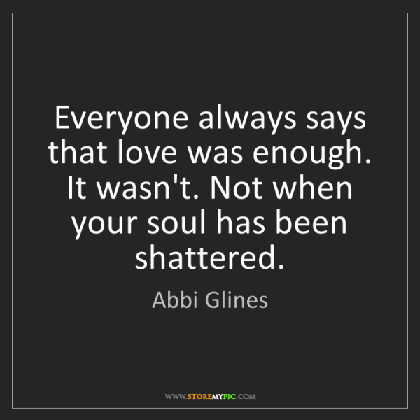Abbi Glines: Everyone always says that love was enough. It wasn't....