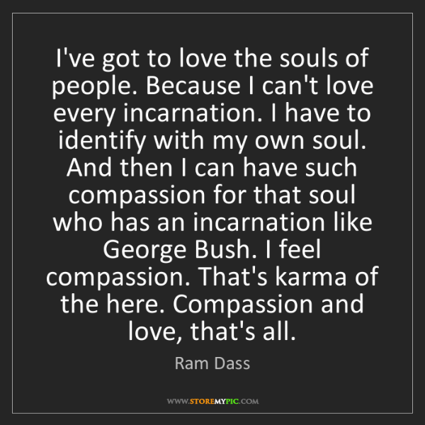 Ram Dass: I've got to love the souls of people. Because I can't...