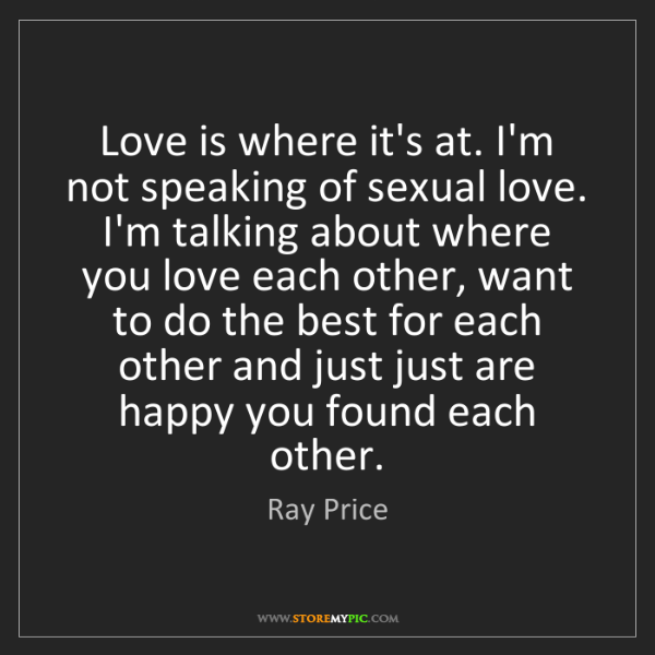 Ray Price: Love is where it's at. I'm not speaking of sexual love....