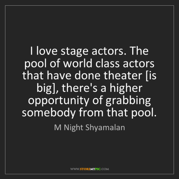 M Night Shyamalan: I love stage actors. The pool of world class actors that...