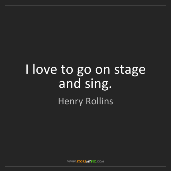Henry Rollins: I love to go on stage and sing.