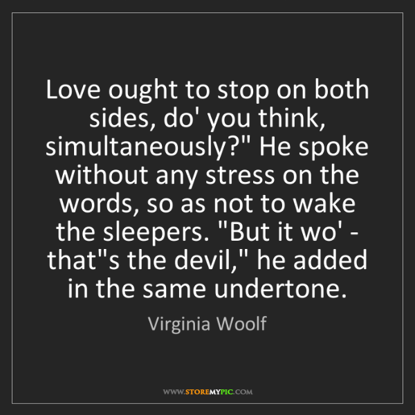"""Virginia Woolf: Love ought to stop on both sides, do' you think, simultaneously?""""..."""