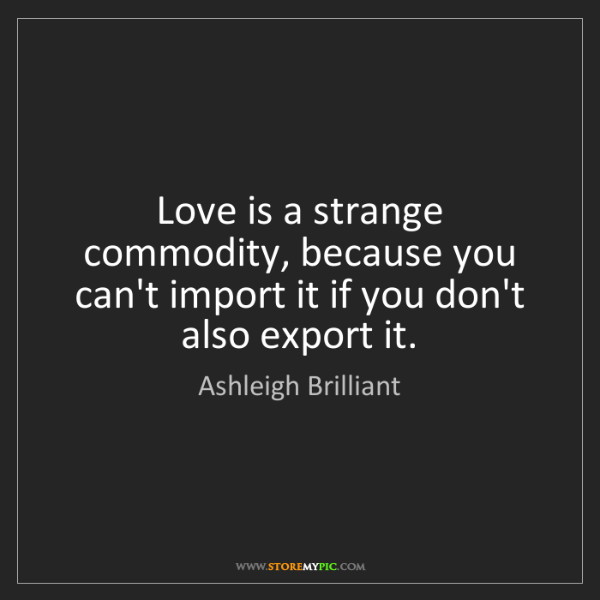 Ashleigh Brilliant: Love is a strange commodity, because you can't import...