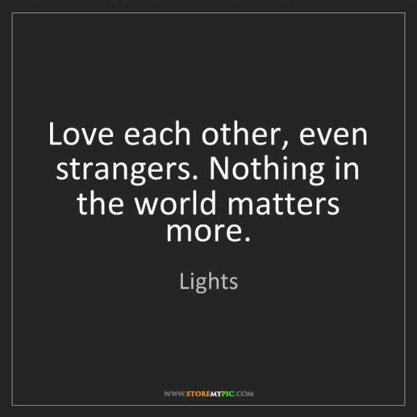 Lights: Love each other, even strangers. Nothing in the world...