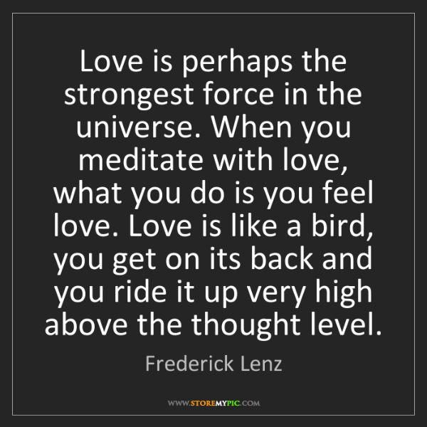Frederick Lenz: Love is perhaps the strongest force in the universe....