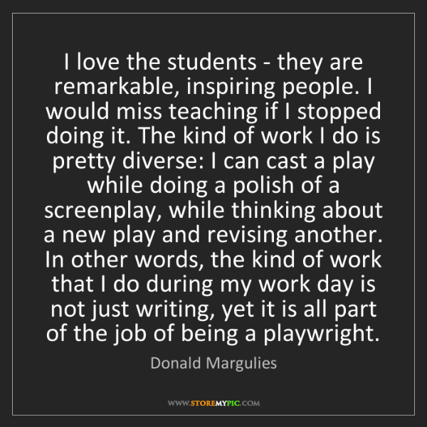 Donald Margulies: I love the students - they are remarkable, inspiring...