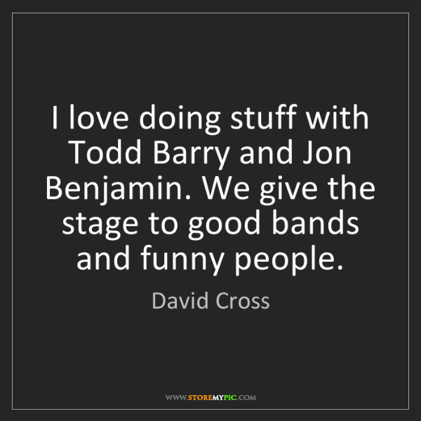 David Cross: I love doing stuff with Todd Barry and Jon Benjamin....